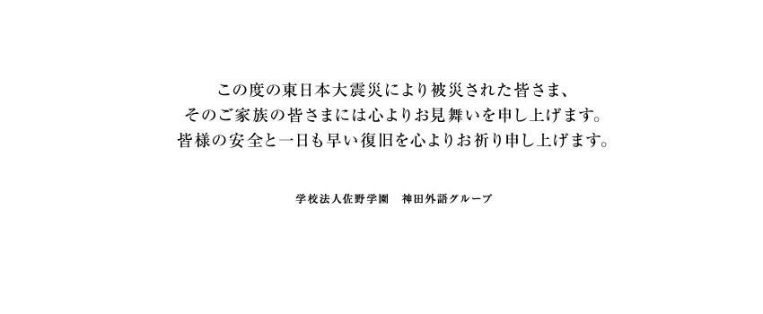 この度の東日本大震災により被災された皆さま、そのご家族の皆さまには心よりお見舞いを申し上げます。皆様の安全と一日も早い復旧を心よりお祈り申し上げます。学校法人佐野学園 神田外語グループ
